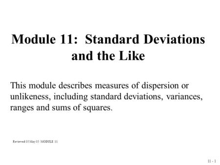 11 - 1 Module 11: Standard Deviations and the Like This module describes measures of dispersion or unlikeness, including standard deviations, variances,