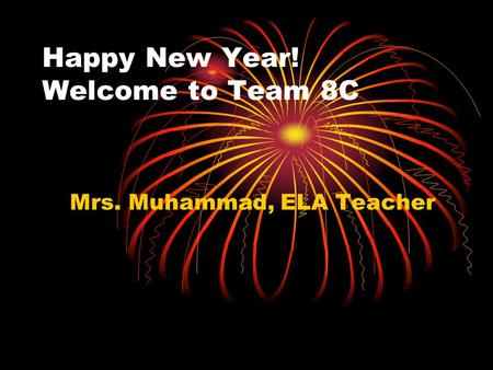 Happy New Year! Welcome to Team 8C Mrs. Muhammad, ELA Teacher.