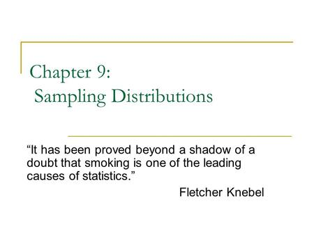 "Chapter 9: Sampling Distributions ""It has been proved beyond a shadow of a doubt that smoking is one of the leading causes of statistics."" Fletcher Knebel."