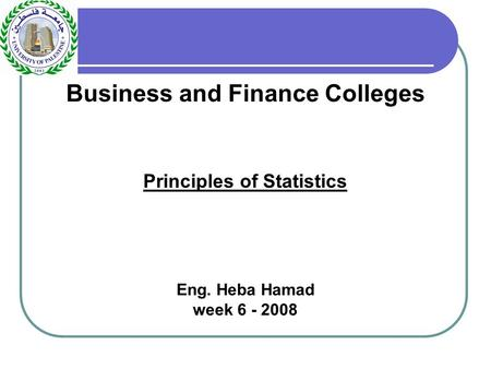 Business and Finance Colleges Principles of Statistics Eng. Heba Hamad week 6 - 2008.