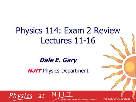 Physics 114: Exam 2 Review Lectures 11-16 Dale E. Gary NJIT Physics Department.