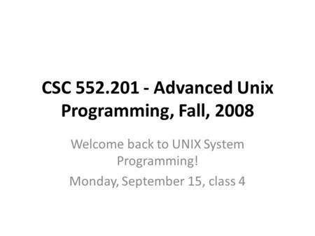 CSC 552.201 - Advanced Unix Programming, Fall, 2008 Welcome back to UNIX System Programming! Monday, September 15, class 4.