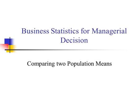 Business Statistics for Managerial Decision Comparing two Population Means.