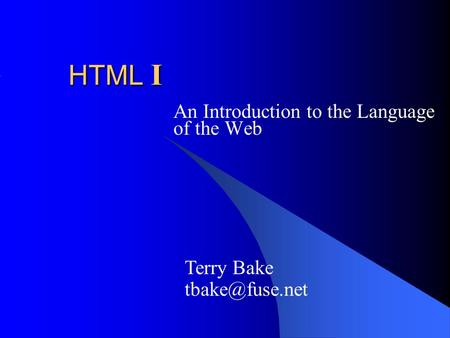 HTML I An Introduction to the Language of the Web Terry Bake