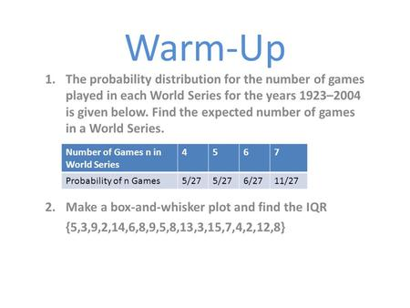 Warm-Up 1.The probability distribution for the number of games played in each World Series for the years 1923–2004 is given below. Find the expected number.