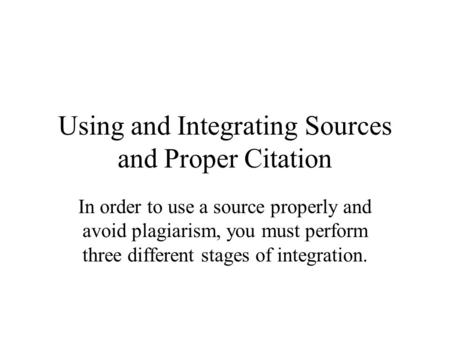 Using and Integrating Sources and Proper Citation In order to use a source properly and avoid plagiarism, you must perform three different stages of integration.