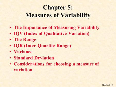 Chapter 5 – 1 Chapter 5: Measures of Variability The Importance of Measuring Variability IQV (Index of Qualitative Variation) The Range IQR (Inter-Quartile.
