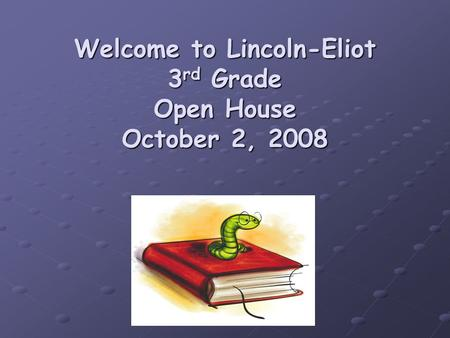 Welcome to Lincoln-Eliot 3 rd Grade Open House October 2, 2008.