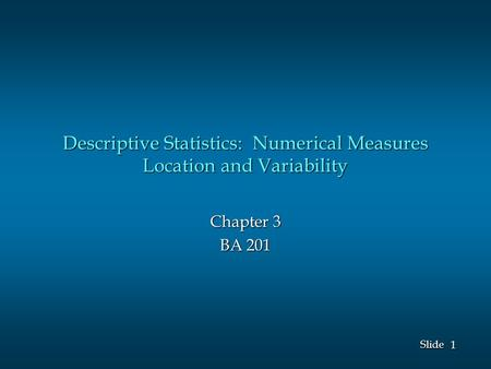 1 1 Slide Descriptive Statistics: Numerical Measures Location and Variability Chapter 3 BA 201.