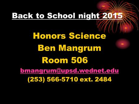 Back to School night 2015 Honors Science Ben Mangrum Room 506 (253) 566-5710 ext. 2484.