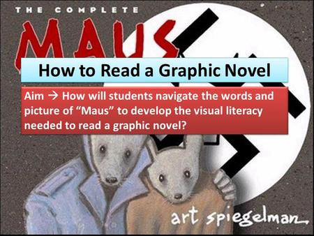 "How to Read a Graphic Novel Aim  How will students navigate the words and picture of ""Maus"" to develop the visual literacy needed to read a graphic novel?"