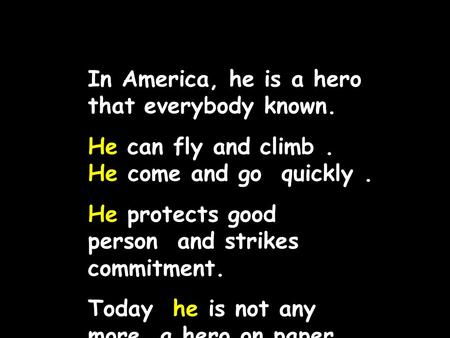 In America, he is a hero that everybody known. He can fly and climb. He come and go quickly. He protects good person and strikes commitment. Today he.