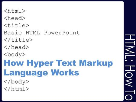 <html> <head> <title> Basic HTML PowerPoint </title> </head> <body> How Hyper Text Markup Language Works </body> </html>