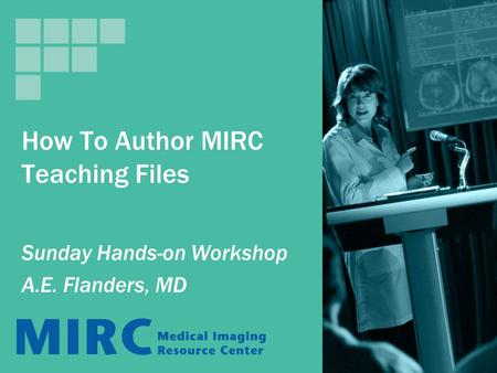 How To Author MIRC Teaching Files Sunday Hands-on Workshop A.E. Flanders, MD.