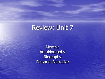 Review: Unit 7 MemoirAutobiographyBiography Personal Narrative.
