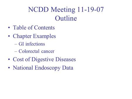 NCDD Meeting 11-19-07 Outline Table of Contents Chapter Examples –GI infections –Colorectal cancer Cost of Digestive Diseases National Endoscopy Data.