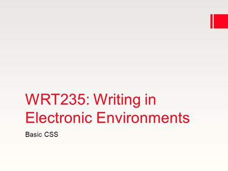 WRT235: Writing in Electronic Environments Basic CSS.
