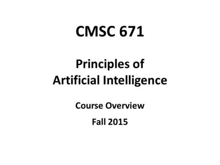 CMSC 671 Principles of Artificial Intelligence Course Overview Fall 2015.