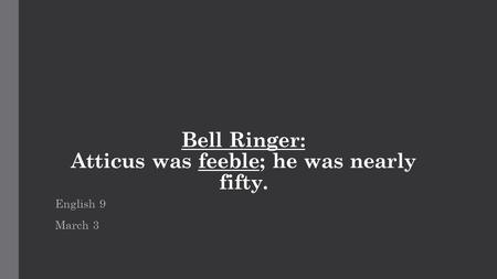 Bell Ringer: Atticus was feeble; he was nearly fifty. English 9 March 3.
