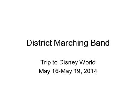 District Marching Band Trip to Disney World May 16-May 19, 2014.
