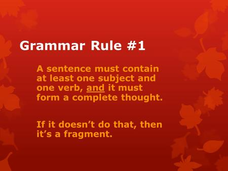 Grammar Rule #1 A sentence must contain at least one subject and one verb, and it must form a complete thought. If it doesn't do that, then it's a fragment.