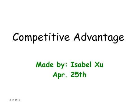 11.10.2015 Competitive Advantage Made by: Isabel Xu Apr. 25th.