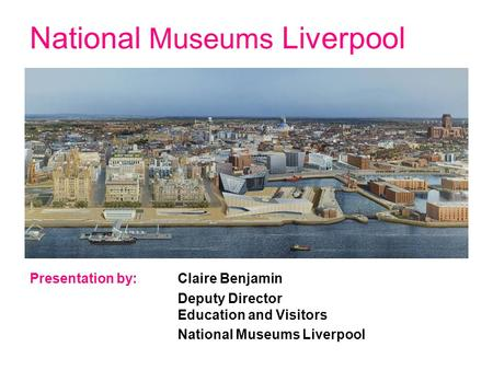National Museums Liverpool Presentation by: Claire Benjamin Deputy Director Education and Visitors National Museums Liverpool.