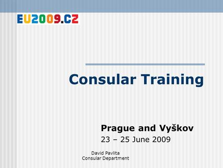 Consular Training Prague and Vyškov 23 – 25 June 2009 David Pavlita Consular Department.