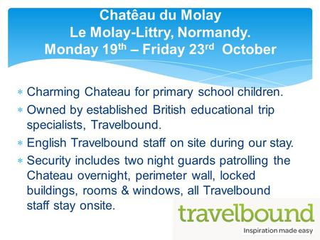  Charming Chateau for primary school children.  Owned by established British educational trip specialists, Travelbound.  English Travelbound staff on.