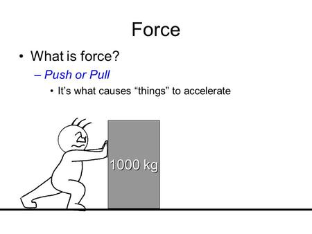 Force What is force? 1000 kg Push or Pull