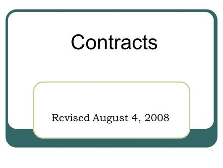 Revised August 4, 2008 Contracts. What is a Contract? A contract is…… --An enforceable agreement between two parties --An agreement in which each party.