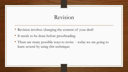 Revision Revision involves changing the content of your draft It needs to be done before proofreading There are many possible ways to revise - today we.