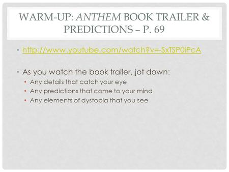 WARM-UP: ANTHEM BOOK TRAILER & PREDICTIONS – P. 69  As you watch the book trailer, jot down: Any details that.