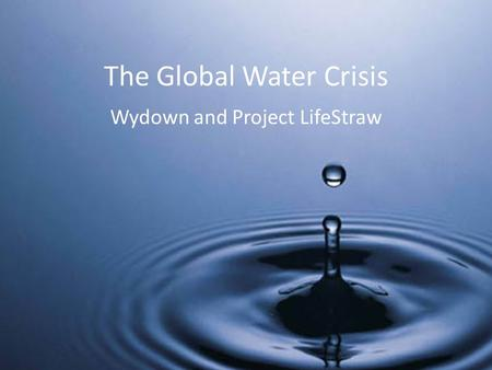 The Global Water Crisis Wydown and Project LifeStraw.