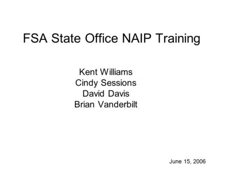 FSA State Office NAIP Training Kent Williams Cindy Sessions David Davis Brian Vanderbilt June 15, 2006.