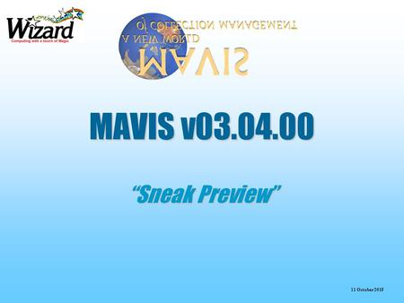 "11 October 2015 MAVIS v03.04.00 ""Sneak Preview"". 11 October 2015 Enhancements in the Release  Reference Material  Brief Accessioning View  Template."