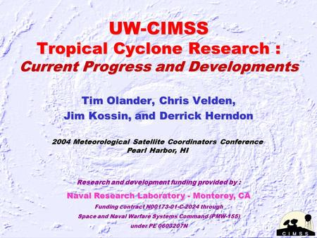 UW-CIMSS Tropical Cyclone Research : Current Progress and Developments Tim Olander, Chris Velden, Jim Kossin, and Derrick Herndon 2004 Meteorological Satellite.