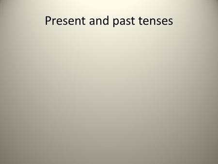 Present and past tenses. Tense is the form of a verb that shows the time the action occurred.
