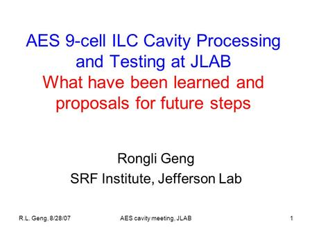 R.L. Geng, 8/28/07AES cavity meeting, JLAB1 AES 9-cell ILC Cavity Processing and Testing at JLAB What have been learned and proposals for future steps.