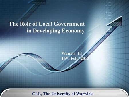 The Role of Local Government in Developing Economy Wanxia Li 16 th, Feb., 2012 CLL, The University of Warwick.
