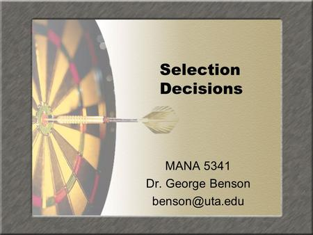 Selection Decisions MANA 5341 Dr. George Benson