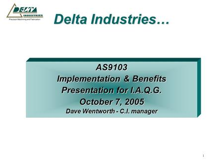 1 Delta Industries… AS9103 Implementation & Benefits Presentation for I.A.Q.G. October 7, 2005 Dave Wentworth - C.I. manager.