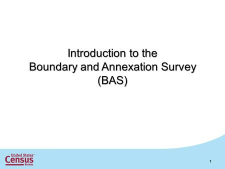 Introduction to the Boundary and Annexation Survey (BAS) 1.