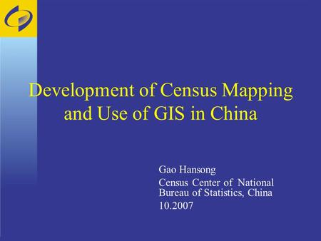 Development of Census Mapping and Use of GIS in China Gao Hansong Census Center of National Bureau of Statistics, China 10.2007.