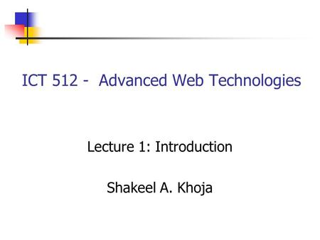 ICT 512 - Advanced Web Technologies Lecture 1: Introduction Shakeel A. Khoja.