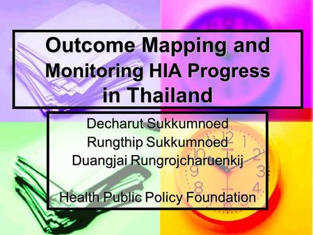 Outcome Mapping and Monitoring HIA Progress in Thailand Decharut Sukkumnoed Rungthip Sukkumnoed Duangjai Rungrojcharuenkij Health Public Policy Foundation.
