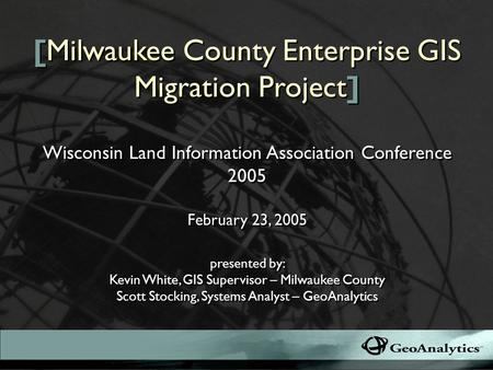 [Milwaukee County Enterprise GIS Migration Project] presented by: Kevin White, GIS Supervisor – Milwaukee County Scott Stocking, Systems Analyst – GeoAnalytics.