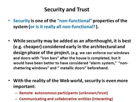 "Security and Trust Security is one of the ""non-functional"" properties of the system (or is it really all non-functional? ). While security may be added."