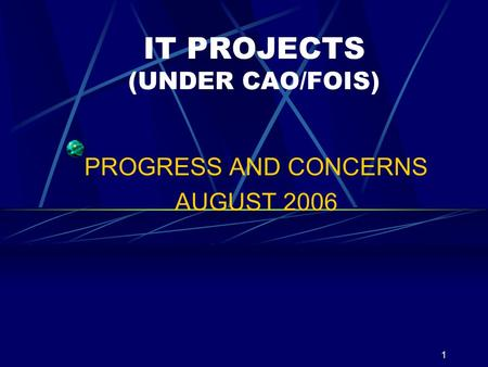 1 IT PROJECTS (UNDER CAO/FOIS) PROGRESS AND CONCERNS AUGUST 2006.