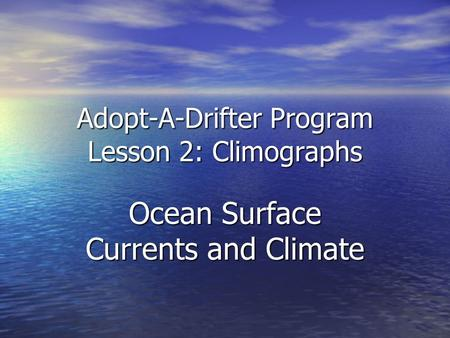 Adopt-A-Drifter Program Lesson 2: Climographs Ocean Surface Currents and Climate.